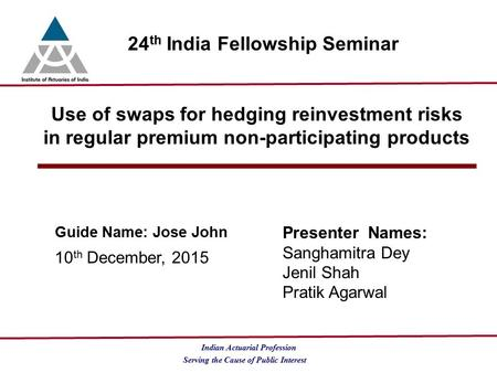 Serving the Cause of Public Interest Indian Actuarial Profession 24 th India Fellowship Seminar Use of swaps for hedging reinvestment risks in regular.