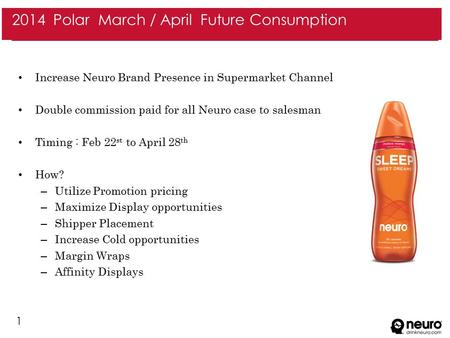 1 Increase Neuro Brand Presence in Supermarket Channel Double commission paid for all Neuro case to salesman Timing : Feb 22 st to April 28 th How? – Utilize.