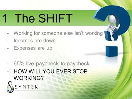 1 The SHIFT -Working for someone else isn't working -Incomes are down -Expenses are up -65% live paycheck to paycheck -HOW WILL YOU EVER STOP WORKING?