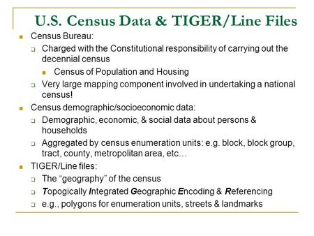 U.S. Census Data & TIGER/Line Files Census Bureau:  Charged with the Constitutional responsibility of carrying out the decennial census Census of Population.
