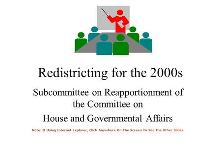 Redistricting for the 2000s Subcommittee on Reapportionment of the Committee on House and Governmental Affairs Note: If Using Internet Explorer, Click.