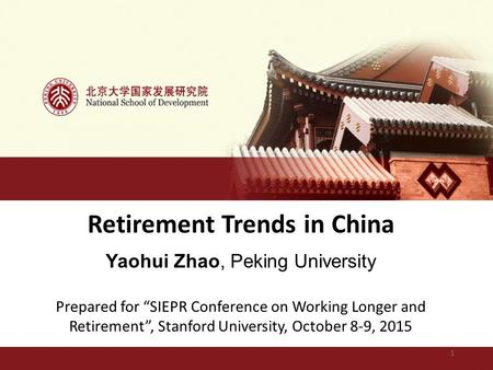 "Retirement Trends in China Yaohui Zhao, Peking University Prepared for ""SIEPR Conference on Working Longer and Retirement"", Stanford University, October."