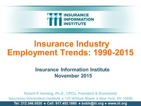 Insurance Industry Employment Trends: 1990-2015 Insurance Information Institute November 2015 Robert P. Hartwig, Ph.D., CPCU, President & Economist Insurance.