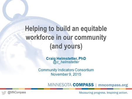 @MNCompass Craig Helmstetter, Community Indicators Consortium November 9, 2015 Helping to build an equitable workforce in our community.