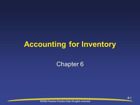 ©2008 Pearson Prentice Hall. All rights reserved. 6-1 Accounting for Inventory Chapter 6.