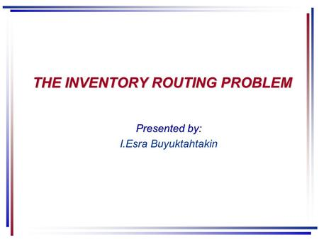 THE INVENTORY ROUTING PROBLEM Presented by: I.Esra Buyuktahtakin.