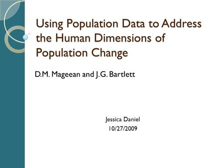 Using Population Data to Address the Human Dimensions of Population Change D.M. Mageean and J.G. Bartlett Jessica Daniel 10/27/2009.