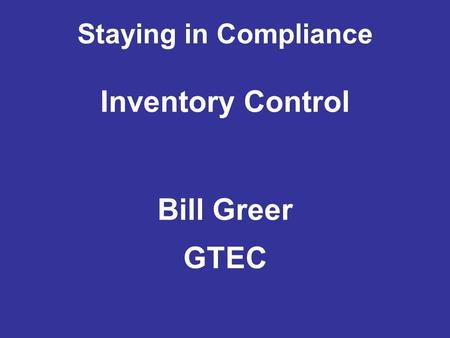 Staying in Compliance Inventory Control Bill Greer GTEC.