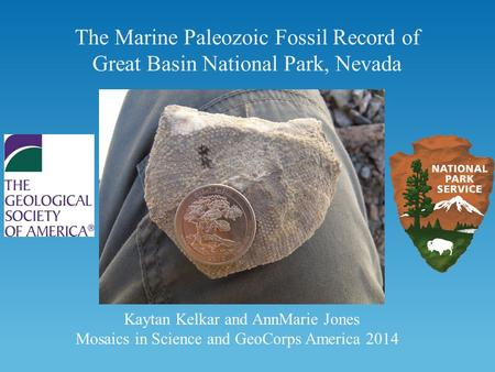 The Marine Paleozoic Fossil Record of Great Basin National Park, Nevada Kaytan Kelkar and AnnMarie Jones Mosaics in Science and GeoCorps America 2014.