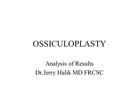 OSSICULOPLASTY Analysis of Results Dr.Jerry Halik MD FRCSC.