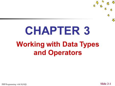 PHP Programming with MySQL Slide 3-1 CHAPTER 3 Working with Data Types and Operators.