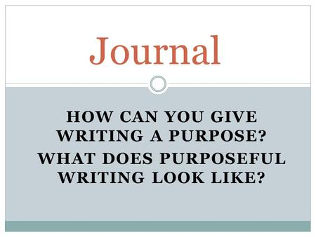 HOW CAN YOU GIVE WRITING A PURPOSE? WHAT DOES PURPOSEFUL WRITING LOOK LIKE? Journal.