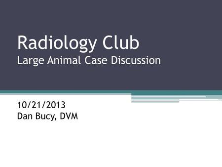 Radiology Club Large Animal Case Discussion 10/21/2013 Dan Bucy, DVM.