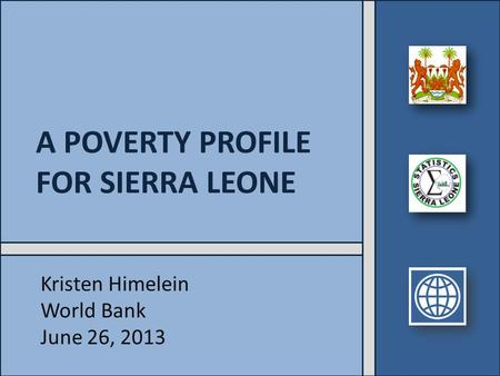 A POVERTY PROFILE FOR SIERRA LEONE Kristen Himelein World Bank June 26, 2013.