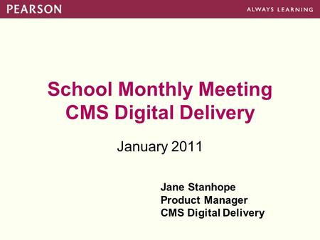 School Monthly Meeting CMS Digital Delivery January 2011 Jane Stanhope Product Manager CMS Digital Delivery.