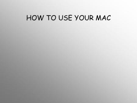 HOW TO USE YOUR MAC. 1.How do you turn the darn thing on.
