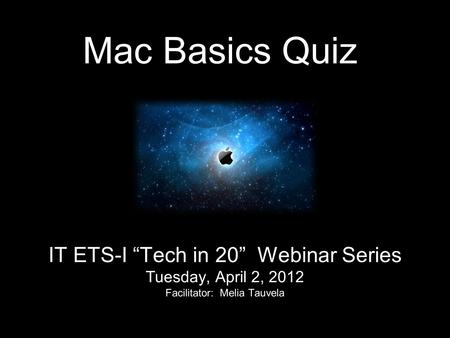 "Mac Basics Quiz IT ETS-I ""Tech in 20"" Webinar Series Tuesday, April 2, 2012 Facilitator: Melia Tauvela."