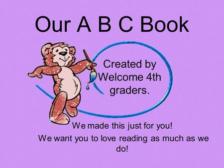 Our A B C Book We made this just for you! We want you to love reading as much as we do! Created by Welcome 4th graders.