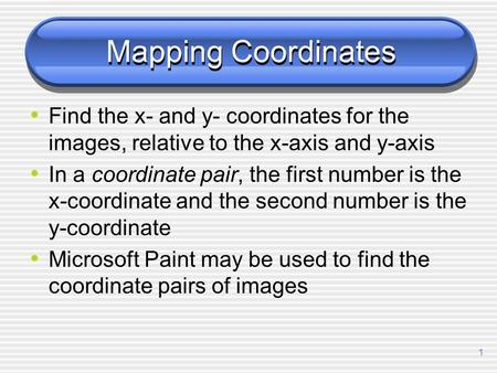 1 Mapping Coordinates Find the x- and y- coordinates for the images, relative to the x-axis and y-axis In a coordinate pair, the first number is the x-coordinate.