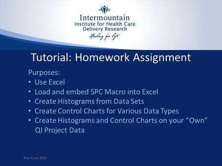 Tutorial: Homework Assignment Purposes: Use Excel Load and embed SPC Macro into Excel Create Histograms from Data Sets Create Control Charts for Various.
