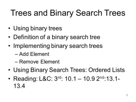 1 Trees and Binary Search Trees Using binary trees Definition of a binary search tree Implementing binary search trees –Add Element –Remove Element Using.