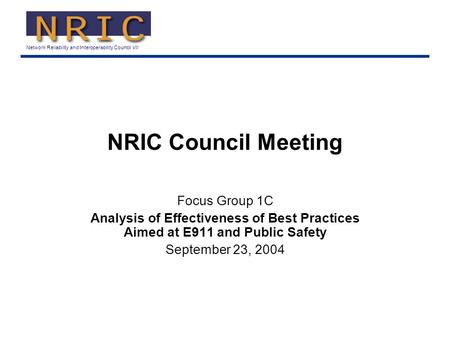 Network Reliability and Interoperability Council VII NRIC Council Meeting Focus Group 1C Analysis of Effectiveness of Best Practices Aimed at E911 and.