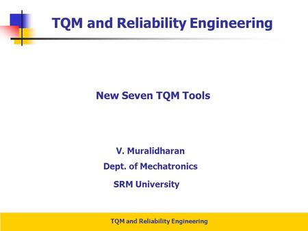 TQM and Reliability Engineering New Seven TQM Tools V. Muralidharan Dept. of Mechatronics SRM University.