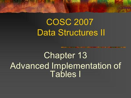 COSC 2007 Data Structures II Chapter 13 Advanced Implementation of Tables I.