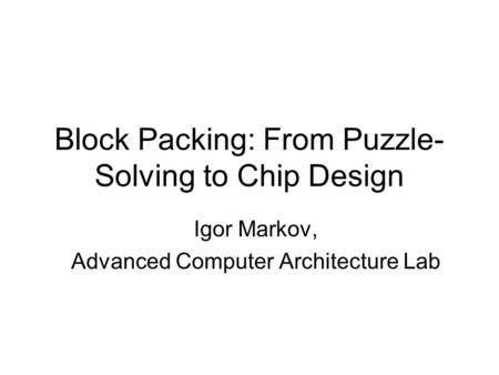 Block Packing: From Puzzle- Solving to Chip Design Igor Markov, Advanced Computer Architecture Lab.