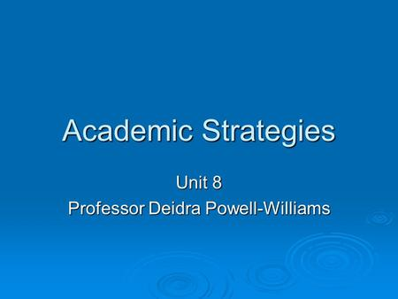 Academic Strategies Unit 8 Professor Deidra Powell-Williams.