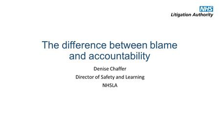 The difference between blame and accountability Denise Chaffer Director of Safety and Learning NHSLA.