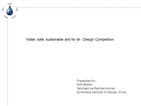 Water, safe, sustainable and for all - Design Competition Presented by- Aditi Bidkar Varshapriya Radhakrishnan Symbiosis Institute of Design, Pune.