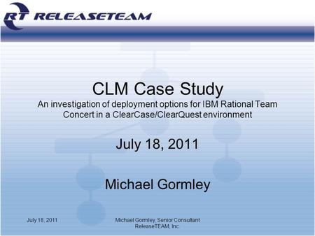 CLM Case Study An investigation of deployment options for IBM Rational Team Concert in a ClearCase/ClearQuest environment July 18, 2011 Michael Gormley.