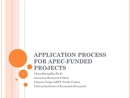 APPLICATION PROCESS FOR APEC-FUNDED PROJECTS Chen-Sheng Ho, Ph.D. Associate Research Fellow Chinese Taipei APEC Study Center Taiwan Institute of Economic.