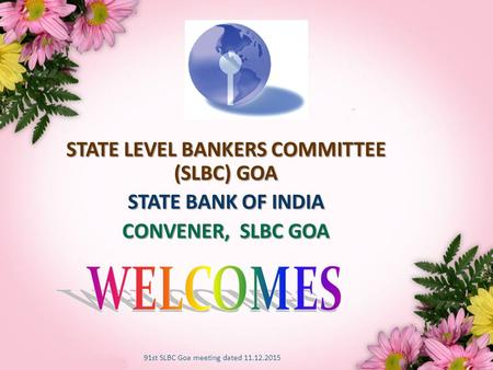 1 STATE LEVEL BANKERS COMMITTEE (SLBC) GOA STATE BANK <strong>OF</strong> <strong>INDIA</strong> CONVENER, SLBC GOA 91st SLBC Goa meeting dated 11.12.2015.