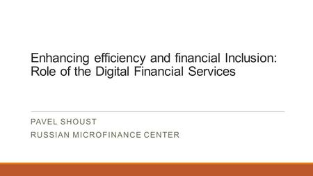Enhancing efficiency and financial Inclusion: Role of the Digital Financial Services PAVEL SHOUST RUSSIAN MICROFINANCE CENTER.