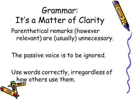 Grammar: It's a Matter of Clarity Parenthetical remarks (however relevant) are (usually) unnecessary. The passive voice is to be ignored. Use words correctly,