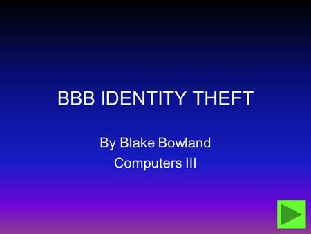 BBB IDENTITY THEFT By Blake Bowland Computers III.
