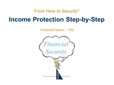 Income Protection Step-by-Step From Here to Security SM Presenter Name | Title Financial Security.