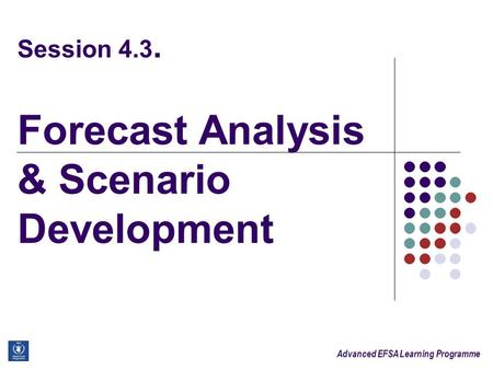Advanced EFSA Learning Programme Session 4.3. Forecast Analysis & Scenario Development.