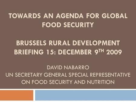 TOWARDS AN AGENDA FOR GLOBAL FOOD SECURITY BRUSSELS RURAL DEVELOPMENT BRIEFING 15: DECEMBER 9 TH 2009 DAVID NABARRO UN SECRETARY GENERAL SPECIAL REPRESENTATIVE.
