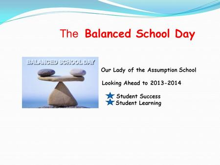 The Balanced School Day Our Lady of the Assumption School Looking Ahead to 2013-2014 Student Success Student Learning.