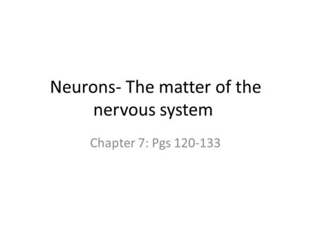 Neurons- The matter of the nervous system Chapter 7: Pgs 120-133.