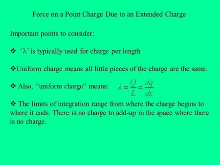 Force on a Point Charge Due to an Extended Charge Important points to consider:  ' ' is typically used for charge per length  Uniform charge means all.