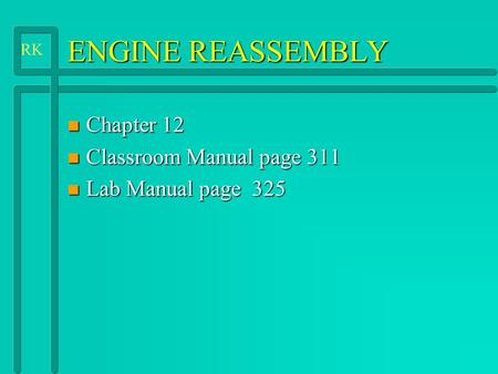ENGINE REASSEMBLY n Chapter 12 n Classroom Manual page 311 n Lab Manual page 325 RK.