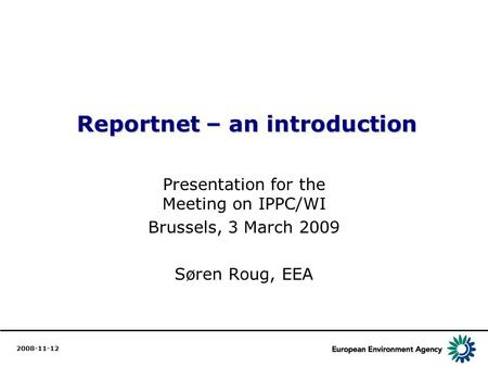 1 Reportnet – an introduction Reportnet – an introduction Presentation for the Meeting on IPPC/WI Brussels, 3 March 2009 Søren Roug, EEA 2008-11-12.