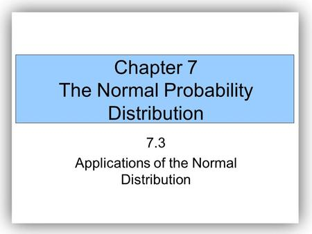 Chapter 7 The Normal Probability Distribution 7.3 Applications of the Normal Distribution.