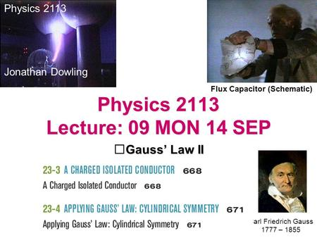 Physics 2113 Lecture: 09 MON 14 SEP Gauss' Law II Flux Capacitor (Schematic) Physics 2113 Jonathan Dowling Carl Friedrich Gauss 1777 – 1855.