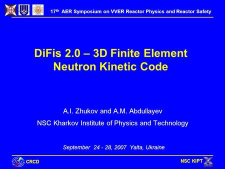 СRCD NSC KIPT DiFis 2.0 – 3D Finite Element Neutron Kinetic Code A.I. Zhukov and A.M. Abdullayev NSC Kharkov Institute of Physics and Technology September.