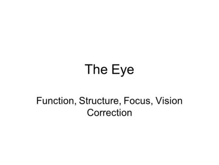 The Eye Function, Structure, Focus, Vision Correction.
